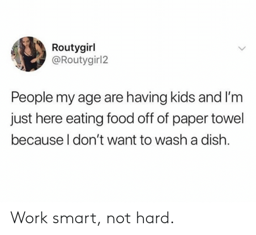 Dank, Food, and Work: Routygirl  @Routygirl2  People my age are having kids and I'm  just here eating food off of paper towel  because l don't want to wash a dish. Work smart, not hard.