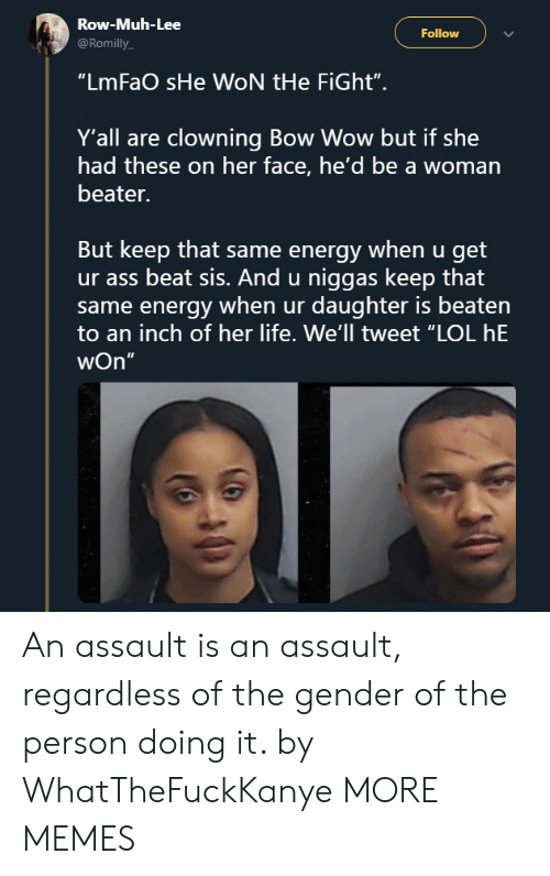 "Ass, Dank, and Energy: Row-Muh-Lee  @Romilly  Follow  ""LmFaO sHe WON tHe FiGht"".  Y'all are clowning Bow Wow but if she  had these on her face, he'd be a woman  beater.  But keep that same energy when u get  ur ass beat sis. And u niggas keep that  same energy when ur daughter is beaten  to an inch of her life. We'll tweet ""LOL hE  wOn""  5 An assault is an assault, regardless of the gender of the person doing it. by WhatTheFuckKanye MORE MEMES"