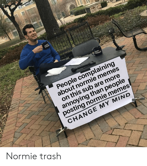 Memes, Reddit, and Trash: ROWDER  People complaining  about normie memes  on this sub are more  annoying than people  posting normie memes  CHANGE MY MIND Normie trash