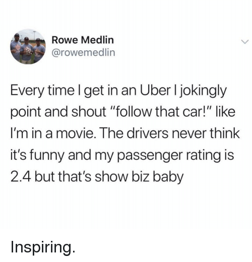 """Funny, Uber, and Movie: Rowe Medlin  @rowemedlin  Every timel get in an Uber l jokingly  point and shout """"follow that car!"""" like  I'm in a movie. The drivers never think  it's funny and my passenger rating is  2.4 but that's show biz baby Inspiring."""