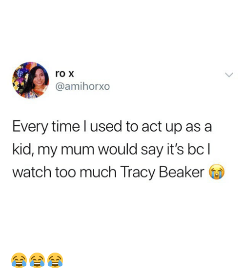 tracy: roX  @amihorxo  Every time l used to act up asa  kid, my mum would say it's bcl  watch too much Tracy Beaker 😂😂😂
