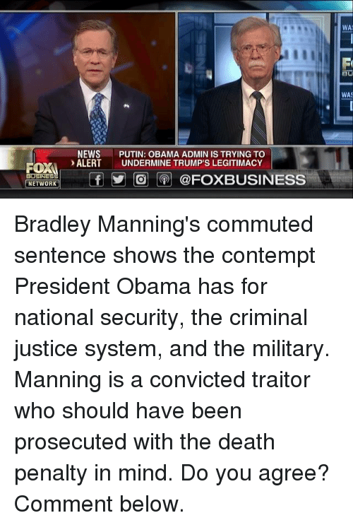 Contemption: ROXA  BUSINESS  NETWORK  NEWS  PUTIN: OBAMA ADMIN IS TRYING TO  ALERT  UNDERMINE TRUMP'S LEGITIMACY  f O @FOXBUSINESS  WA  WAS Bradley Manning's commuted sentence shows the contempt President Obama has for national security, the criminal justice system, and the military.   Manning is a convicted traitor who should have been prosecuted with the death penalty in mind. Do you agree? Comment below.