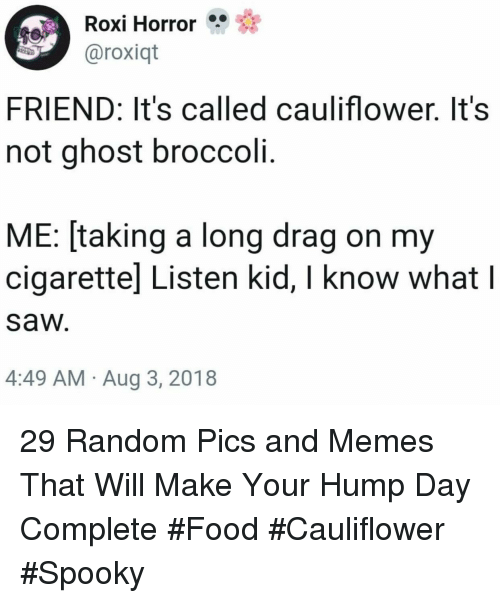 Hump Day: Roxi Horror  aroxiqt  FRIEND: It's called cauliflower. It's  not ghost broccoli.  ME: [taking a long drag on my  cigarettel Listen kid, I know what l  saw  4:49 AM Aug 3, 2018 29 Random Pics and Memes That Will Make Your Hump Day Complete #Food #Cauliflower #Spooky