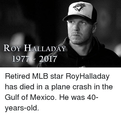 Plane Crash: ROY HALLADAY  1977- 2017 Retired MLB star RoyHalladay has died in a plane crash in the Gulf of Mexico. He was 40-years-old.