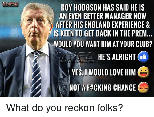 roy hodgson: ROY HODGSON HAS SAID HE IS  AN EVEN BETTER MANAGER NOW  AFTER HIS ENGLAND EXPERIENCE &  IS KEEN TO  GET BACK IN THE PREM  WOULD YOU WANT HIM AT YOUR CLUB?  HE'S ALRIGHT IG  YES, I WOULD LOVE HIM  E  NOT A F CKING CHANCE What do you reckon folks?