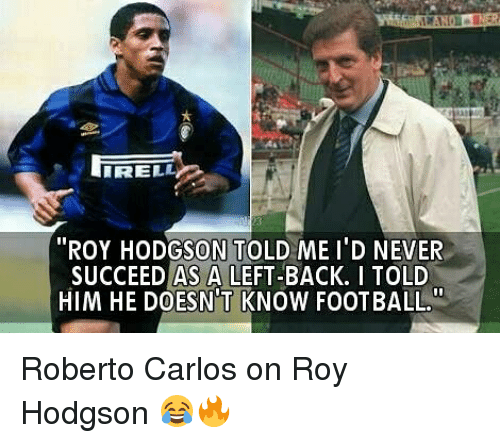 """roy hodgson: """"ROY HODGSON TOLD ME I'D NEVER  SUCCEED AS A LEFT-BACK. I TOLD  HIM HE DOESN'T KNOW FOOTBALL Roberto Carlos on Roy Hodgson 😂🔥"""