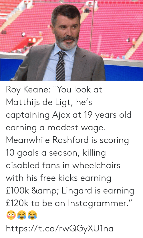 "19 Years: Roy Keane: ''You look at Matthijs de Ligt, he's captaining Ajax at 19 years old earning a modest wage. Meanwhile Rashford is scoring 10 goals a season, killing disabled fans in wheelchairs with his free kicks earning £100k & Lingard is earning £120k to be an Instagrammer."" 😳😂😂 https://t.co/rwQGyXU1na"