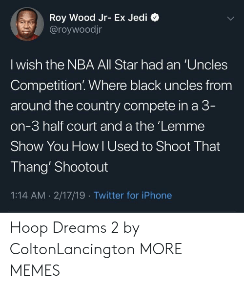 Hoop: Roy Wood Jr- Ex Jedi *>  @roywoodjr  I wish the NBA All Star had an 'Uncles  Competition. Where black uncles from  around the country compete in a 3  on-3 half court and a the'Lemme  Show You How lUsed to Shoot That  Thang' Shootout  1:14 AM 2/17/19 Twitter for iPhone Hoop Dreams 2 by ColtonLancington MORE MEMES