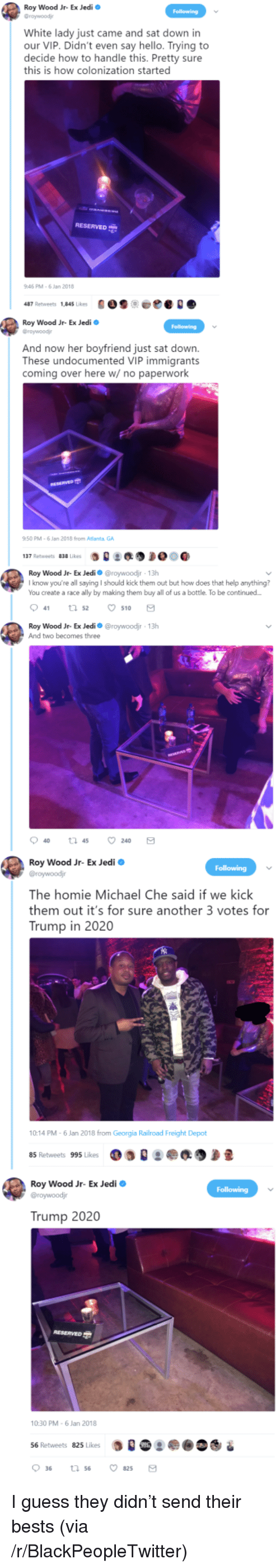 railroad: Roy Wood Jr- Ex Jedi  Graywoodj  White lady just came and sat down in  our VIP. Didn't even say hello. Trying to  decide how to handle this. Pretty sure  this is how colonization started  RESERVED  46 PM-6 Jan 2018  487 Retweets 1,845 Likes900e  Roy Wood Jr- Ex Jedi  Groywoodj  And now her boyfriend just sat down.  These undocumented VIP immigrants  coming over here w/ no paperwork  50 PM-6 Jan 2018 from Atlanta GA  :缑  137 Retweets 838 Likes  Roy Wood Jr-Ex Jedi Ф @roywoodir , 13h  I know you're all saying I should kick them out but how does that help anything?  You create a race ally by making them buy all of us a bottle. To be continued  041 52 ㅇ510  Roy Wood Jr- Ex Jedio @roywoodjr 13h  And two becomes three  Roy Wood Jr- Ex Jedi o  The homie Michael Che said if we kick  them out it's for sure another 3 votes for  Trump in 2020  10:14 PM-6 Jan 2018 from Georgia Railroad Freight Depot  85 Retweets 995 Likes  Roy Wood Jr- Ex Jedi  Trump 2020  10:30 PM-6 Jan 2018  56 Retweets 825 Likes  0 36 <p>I guess they didn&rsquo;t send their bests (via /r/BlackPeopleTwitter)</p>