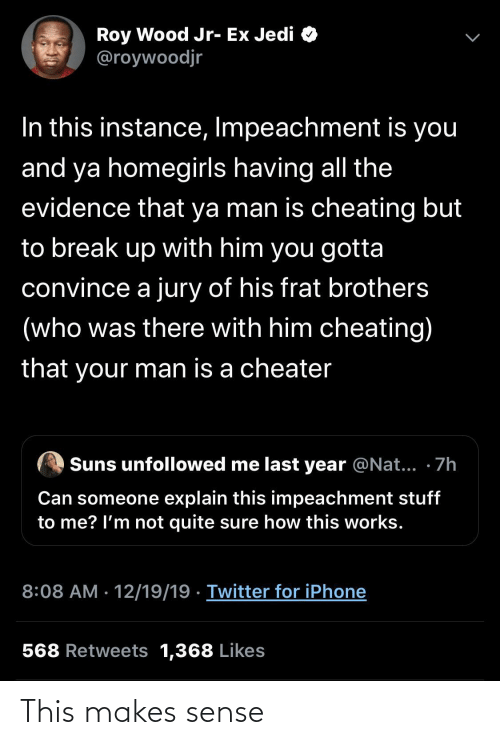 not quite: Roy Wood Jr- Ex Jedi O  @roywoodjr  In this instance, Impeachment is you  and ya homegirls having all the  evidence that ya man is cheating but  to break up with him you gotta  convince a jury of his frat brothers  (who was there with him cheating)  that your man is a cheater  Suns unfollowed me last year @Nat... · 7h  Can someone explain this impeachment stuff  to me? l'm not quite sure how this works.  8:08 AM · 12/19/19 · Twitter for iPhone  568 Retweets 1,368 Likes This makes sense