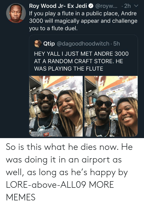 He Dies: Roy Wood Jr- Ex Jedi @royw... .2h  If you play a flute in a public place, Andre  3000 will magically appear and challenge  you to a flute duel.  Qtip @dagoodhoodwitch. 5h  HEY YALL I JUST MET ANDRE 3000  AT A RANDOM CRAFT STORE. HE  WAS PLAYING THE FLUTE So is this what he dies now. He was doing it in an airport as well, as long as he's happy by LORE-above-ALL09 MORE MEMES