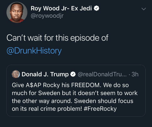 Rocky: Roy Wood Jr- Ex Jedi  @roywoodjr  Can't wait for this episode of  @DrunkHistory  Donald J. Trump O  @realDonald Tru... · 3h  Give A$AP Rocky his FREEDOM. We do so  much for Sweden but it doesn't seem to work  the other way around. Sweden should focus  on its real crime problem!