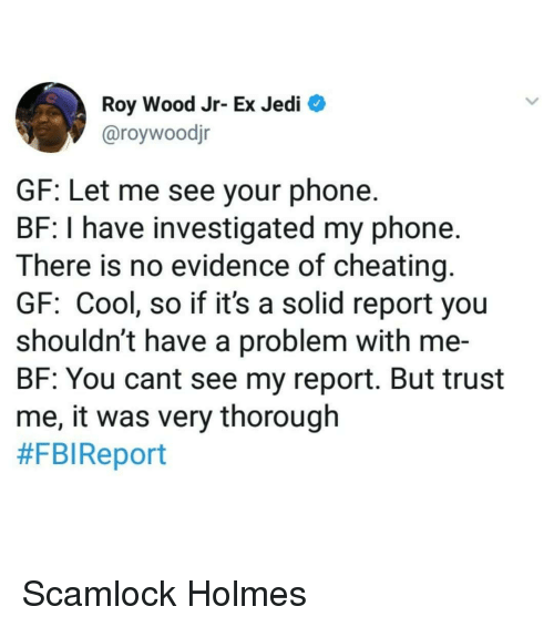 Cheating, Fbi, and Jedi: Roy Wood Jr- Ex Jedi  @roywoodjr  GF: Let me see your phone  BF: I have investigated my phone.  There is no evidence of cheating  GF: Cool, so if it's a solid report you  shouldn't have a problem with me-  BF: You cant see my report. But trust  me, it was very thorough  #FBI Report Scamlock Holmes