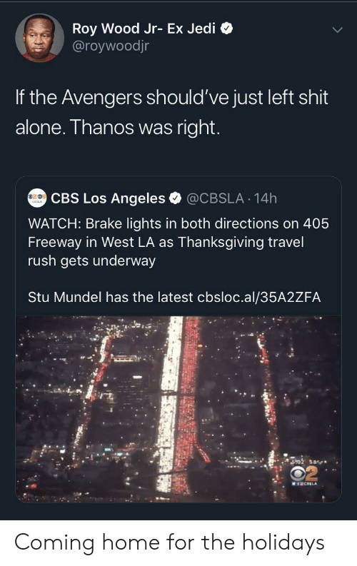Avengers: Roy Wood Jr- Ex Jedi  @roywoodjr  If the Avengers should've just left shit  alone. Thanos was right.  CBS Los Angeles  @CBSLA 14h  WATCH: Brake lights in both directions on 405  Freeway in West LA as Thanksgiving travel  rush gets underway  Stu Mundel has the latest cbsloc.al/35A2ZFA  ST02 58  MICELA Coming home for the holidays