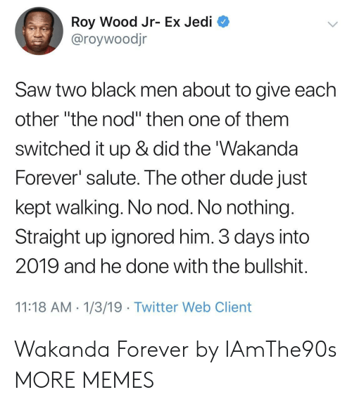 """Salute: Roy Wood Jr- Ex Jedi  @roywoodjr  Saw two black men about to give each  other """"the nod"""" then one of them  switched it up & did the 'Wakanda  Forever salute. The other dude just  kept walking. No nod. No nothing  Straight up ignored him. 3 days into  2019 and he done with the bullshit  11:18 AM 1/3/19 Twitter Web Client Wakanda Forever by IAmThe90s MORE MEMES"""