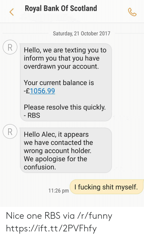 shit myself: Royal Bank Of Scotland  Saturday, 21 October 2017  Hello, we are texting you to  inform you that you have  overdrawn your account  Your current balance is  £1056.99  Please resolve this quickly  RBS  Hello Alec, it appears  we have contacted the  wrong account holder.  We apologise for the  confusion  1126 pm I fucking shit myself Nice one RBS via /r/funny https://ift.tt/2PVFhfy