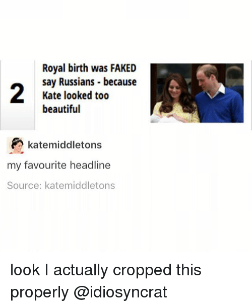 katee: Royal birth was FAKED  say Russians because  Kate looked too  beautiful  katemiddletons  my favourite headline  Source: katemiddletons look I actually cropped this properly @idiosyncrat