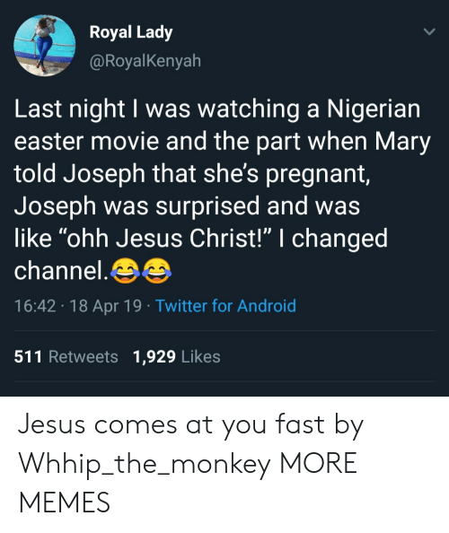 "Android, Dank, and Easter: Royal Lady  @RoyalKenyah  Last night I was watching a Nigerian  easter movie and the part when Mary  told Joseph that she's pregnant  Joseph was surprised and was  like ""ohh Jesus Christ!"" I changed  channel.  16:42 18 Apr 19 Twitter for Android  511 Retweets 1,929 Likes Jesus comes at you fast by Whhip_the_monkey MORE MEMES"