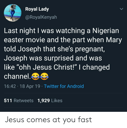 "Android, Easter, and Jesus: Royal Lady  @RoyalKenyah  Last night I was watching a Nigerian  easter movie and the part when Mary  told Joseph that she's pregnant  Joseph was surprised and was  like ""ohh Jesus Christ!"" I changed  channel.  16:42 18 Apr 19 Twitter for Android  511 Retweets 1,929 Likes Jesus comes at you fast"