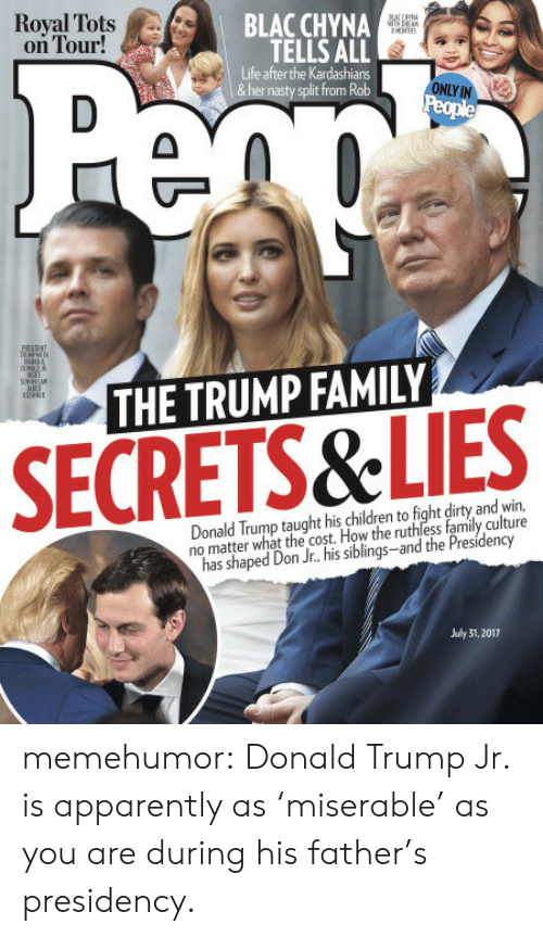 Apparently, Blac Chyna, and Children: Royal Tots A/..  on Tour!  BLAC CHYNA  TELLS ALL  Life after the Kardashians  &her nasty split from Rob  ONLY IN  THE TRUMP FAMILY  SECRETS&LIES  Donald Trump taught his children to fight dirty and win,  no matter what the cost. How the ruthless family culture  has shaped Don Jr., his siblings-and the Presidency  July 31, 2017 memehumor:  Donald Trump Jr. is apparently as 'miserable' as you are during his father's presidency.