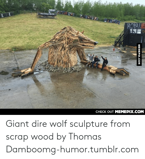 dire wolf: ROYALHE  CHECK OUT MEMEPIX.COM  MEMEPIX.COM Giant dire wolf sculpture from scrap wood by Thomas Damboomg-humor.tumblr.com