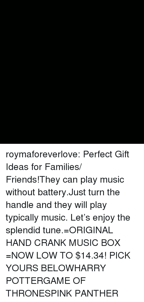 Play Music: roymaforeverlove:  Perfect Gift Ideas for Families/ Friends!They can play music without battery.Just turn the handle and they will play typically music. Let's enjoy the splendid tune.=ORIGINAL HAND CRANK MUSIC BOX =NOW LOW TO $14.34! PICK YOURS BELOWHARRY POTTERGAME OF THRONESPINK PANTHER