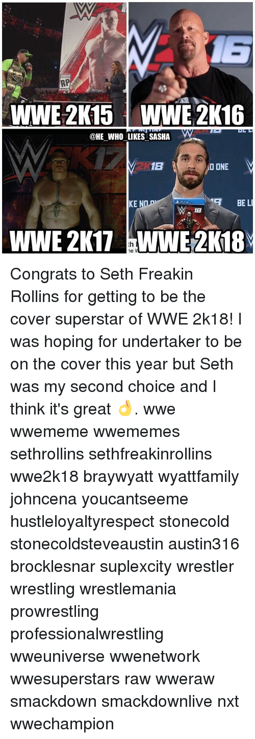 rollins: RP  WWE 2K15 WWE 2K16  @HE WHO LIKES SASHA  1B  NO ONE  BE LI  KE  18  WWE 2K17 ne V Congrats to Seth Freakin Rollins for getting to be the cover superstar of WWE 2k18! I was hoping for undertaker to be on the cover this year but Seth was my second choice and I think it's great 👌. wwe wwememe wwememes sethrollins sethfreakinrollins wwe2k18 braywyatt wyattfamily johncena youcantseeme hustleloyaltyrespect stonecold stonecoldsteveaustin austin316 brocklesnar suplexcity wrestler wrestling wrestlemania prowrestling professionalwrestling wweuniverse wwenetwork wwesuperstars raw wweraw smackdown smackdownlive nxt wwechampion