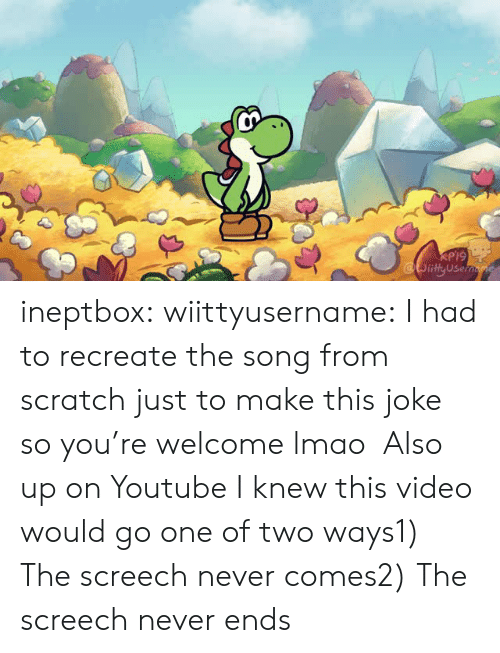 Lmao, Tumblr, and youtube.com: RP19  ity Use ineptbox:  wiittyusername:    I had to recreate the song from scratch just to make this joke so you're welcome lmao  Also up on Youtube  I knew this video would go one of two ways1) The screech never comes2) The screech never ends