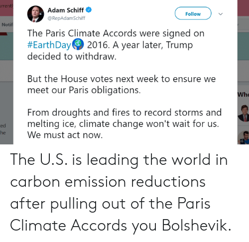 Ensure, House, and Paris: rren  Adam Schiff  @RepAdamSchiff  Follow  Notif  The Paris Climate Accords were signed on  #EarthDayG 2016. A year later, Trump  decided to withdraw.  But the House votes next week to ensure we  meet our Paris obligations.  Who  From droughts and fires to record storms and  melting ice, climate change won't wait for us.  We must act now  ed The U.S. is leading the world in carbon emission reductions after pulling out of the Paris Climate Accords you Bolshevik.
