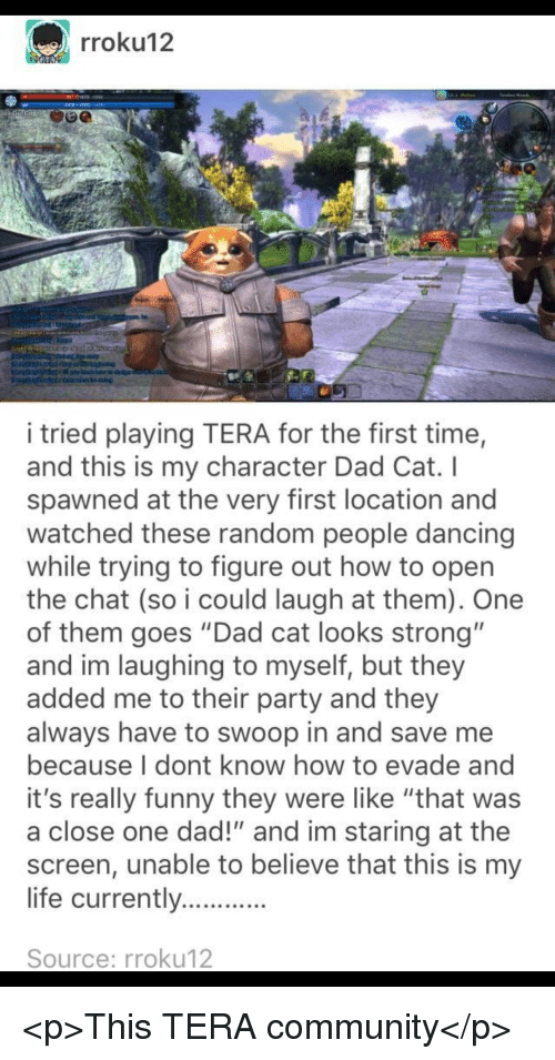 """Community, Dad, and Dancing: rroku12  i tried playing TERA for the first time,  and this is my character Dad Cat. I  spawned at the very first location and  watched these random people dancing  while trying to figure out how to open  the chat (so i could laugh at them). One  of them goes """"Dad cat looks strong""""  and im laughing to myself, but they  added me to their party and they  always have to swoop in and save me  because I dont know how to evade and  it's really funny they were like """"that was  a close one dad!"""" and im staring at the  screen, unable to believe that this is my  life currently  Source: rroku12 <p>This TERA community</p>"""