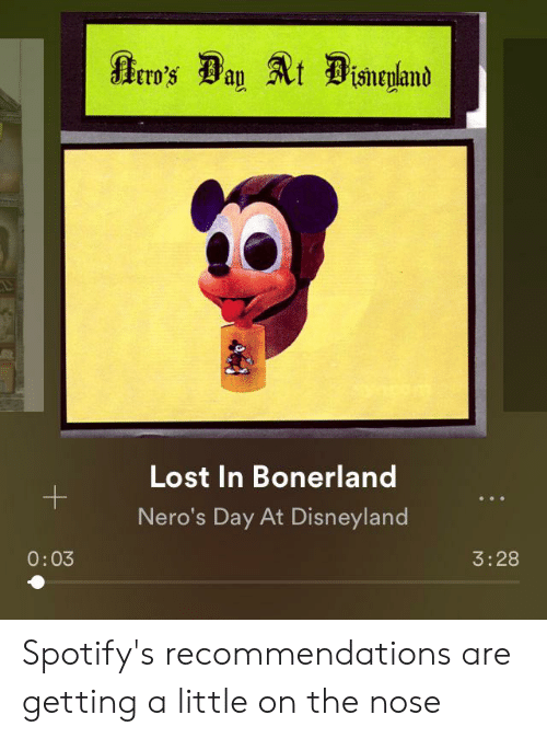 Disneyland, Lost, and Day: rro's Ban t Disnryland  Lost In Bonerland  +  Nero's Day At Disneyland  0:03  3:28 Spotify's recommendations are getting a little on the nose