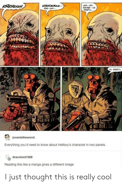 daryl: RRRRRRRR  RRRRMMnn  MM-MM  MM--MY  NAME-IS  DARYL...  Hi, DARYL  127  jovenistheworst  Everything you'd need to know about Hellboy's character in two panels.  dracolord1208  Reading this like a manga gives a different image I just thought this is really cool