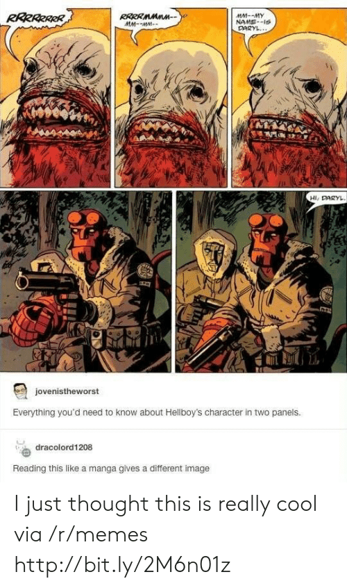 daryl: RRRRRRRR  RRRRMMnn  MM-MM  MM--MY  NAME-IS  DARYL...  Hi, DARYL  127  jovenistheworst  Everything you'd need to know about Hellboy's character in two panels.  dracolord1208  Reading this like a manga gives a different image I just thought this is really cool via /r/memes http://bit.ly/2M6n01z