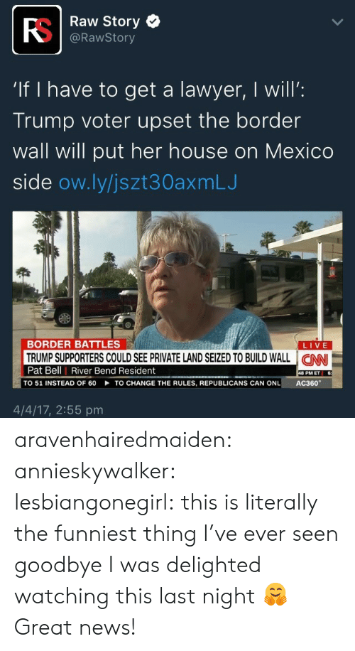 "Lawyer, News, and Tumblr: RS  If I have to get a lawyer, I will:  e | Raw Story  @RawStory  ""If I have to get a lawyer, I will'  Trump voter upset the border  wall will put her house on MexICO  side ow.ly/jszt30axmLJ  BORDER BATTLES  LIVE  Pat Bell 