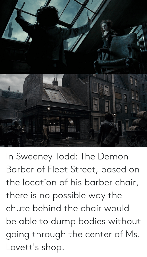 Barber Chair: rs. Lovet's  eat pes  1 In Sweeney Todd: The Demon Barber of Fleet Street, based on the location of his barber chair, there is no possible way the chute behind the chair would be able to dump bodies without going through the center of Ms. Lovett's shop.