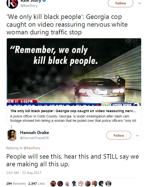 """Investigation: RS  naw Story  @RawStory  Follow  'We only kill black people': Georgia cop  caught on video reassuring nervous white  woman during traffic stop  Remember, we only  kill black people.  EW AT 6:00PM  TI  We only kill black people': Georgia cop caught on video reassuring nerv...  A police officer in Cobb County, Georgia, is under investigation after dash cam  footage showed him telling a woman that he pulled over that police officers """"only kill   Hannah Drake  @HannahDrake628  Follow  Replying to @RawStony  People will see this, hear this and STILL say we  are making all this up.  2:03 AM - 31 Aug 2017  194 Retweets 1,347 Likes  ㎏"""