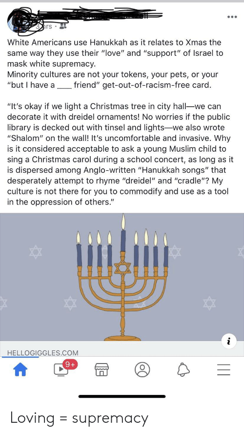"Christmas, Love, and Muslim: rs  White Americans use Hanukkah as it relates to Xmas the  same way they use their ""love"" and ""support"" of Israel to  mask white supremacy.  Minority cultures are not your tokens, your pets, or your  ""but I have a  friend"" get-out-of-racism-free card.  ""It's okay if we light a Christmas tree in city hall-we can  decorate it with dreidel ornaments! No worries if the public  library is decked out with tinsel and lights-we also wrote  ""Shalom"" on the wall! It's uncomfortable and invasive. Why  is it considered acceptable to ask a young Muslim child to  sing a Christmas carol during a school concert, as long as it  is dispersed among Anglo-written ""Hanukkah songs"" that  desperately attempt to rhyme ""dreidel"" and ""cradle""? My  culture is not there for you to commodify and use as a tool  in the oppression of others.""  HELLOGIGGLES.COM Loving = supremacy"