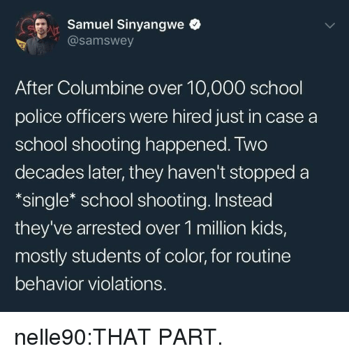 school shooting: rSamuel Sinyangwe  @samswey  After Columbine over 10,000 school  police officers were hired just in case a  school shooting happened. Two  decades later, they haven't stopped a  *single* school shooting. Instead  they've arrested over 1 million kids,  mostly students of color, for routine  behavior violations. nelle90:THAT PART.