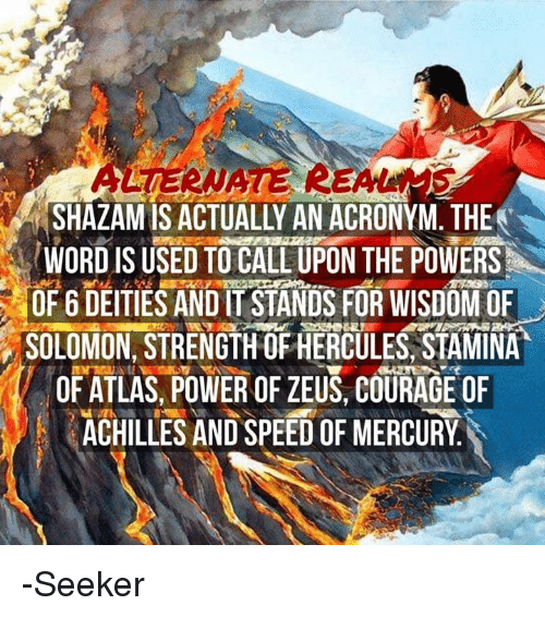 Memes, Acronym, and Zeus: RSHAZAMIS ACTUALLY AN ACRONYM. THE  WORD IS USED TO CALL UPON THE POWERS  OF 6 DEITIES ANDIT STANDS FOR WISDOM OF  SOLOMON, STRENGTH OFHERCULES, STAMINA  OF ATLAS, POWER OF ZEUS, COURAGE OF  ACHILLES AND SPEEDOFMERCURY -Seeker