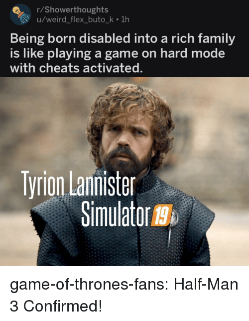 tyrion: rShowerthoughts  u/weird_flex_buto_k 1h  Being born disabled into a rich family  is like playing a game on hard mode  with cheats activated  Tyrion Lannister  Simulator g  19 game-of-thrones-fans:  Half-Man 3 Confirmed!