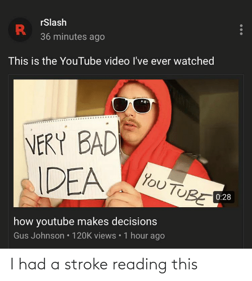Bad, youtube.com, and Video: rSlash  36 minutes ago  This is the YouTube video l've ever watched  VERY BAD  IDEA  Του ΤUBΕ  0:28  how youtube makes decisions  Gus Johnson • 120K views • 1 hour ago  ... I had a stroke reading this
