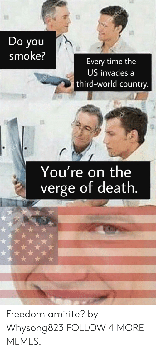 third world: rstec  Do you  smoke?  Every time the  US invades a  st  third-world country.  You're on the  of death.  verge Freedom amirite? by Whysong823 FOLLOW 4 MORE MEMES.