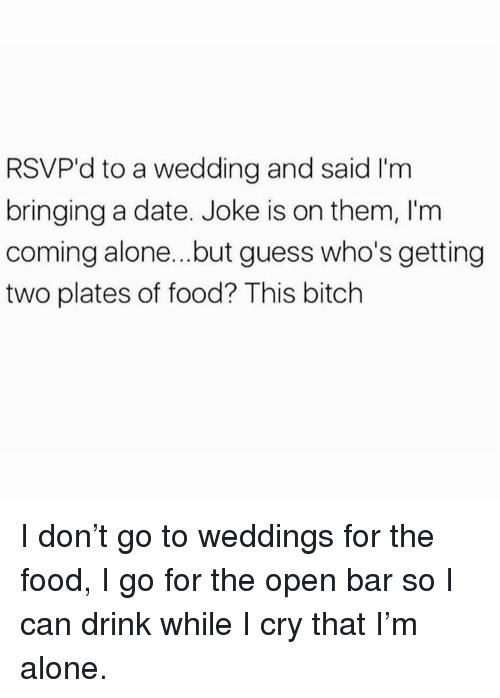 Being Alone, Bitch, and Food: RSVP'd to a wedding and said I'm  bringing a date. Joke is on them, I'm  coming alone...but guess who's getting  two plates of food? This bitch I don't go to weddings for the food, I go for the open bar so I can drink while I cry that I'm alone.
