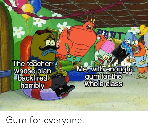 Teacher, Class, and For: RT  ఆ  The teacher  whose plan  backfired  horribly  Me, with enough  gum for the  whole class Gum for everyone!