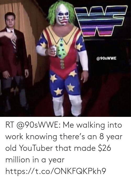 knowing: RT @90sWWE: Me walking into work knowing there's an 8 year old YouTuber that made $26 million in a year https://t.co/ONKFQKPkh9