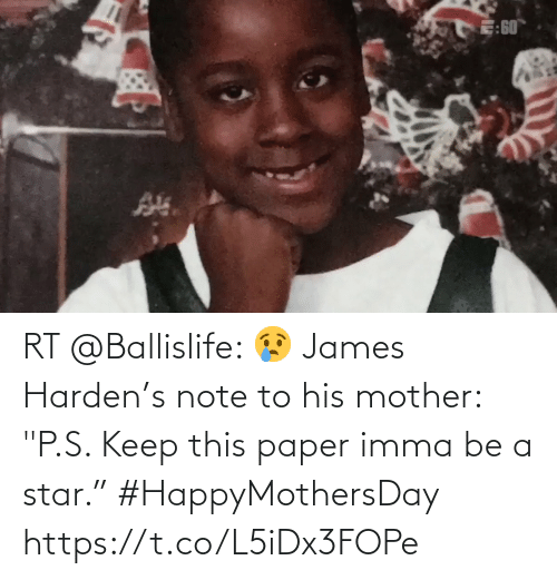 "james: RT @Ballislife: 😢 James Harden's note to his mother: ""P.S. Keep this paper imma be a star."" #HappyMothersDay    https://t.co/L5iDx3FOPe"