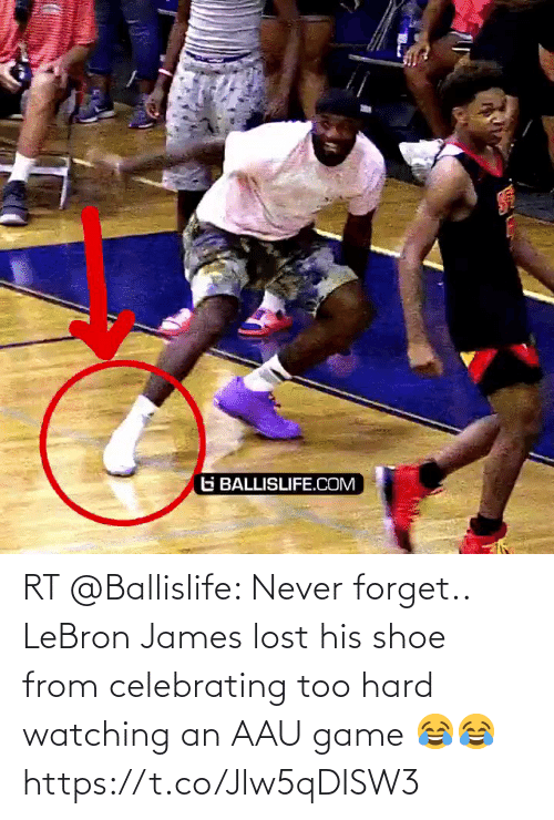 LeBron James: RT @Ballislife: Never forget.. LeBron James lost his shoe from celebrating too hard watching  an AAU game 😂😂 https://t.co/Jlw5qDISW3