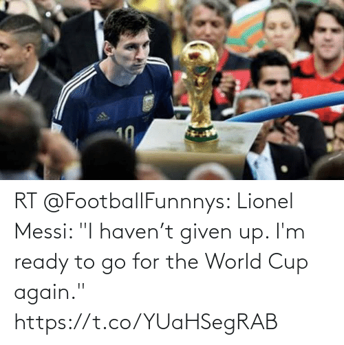 """To Go: RT @FootballFunnnys: Lionel Messi: """"I haven't given up. I'm ready to go for the World Cup again."""" https://t.co/YUaHSegRAB"""