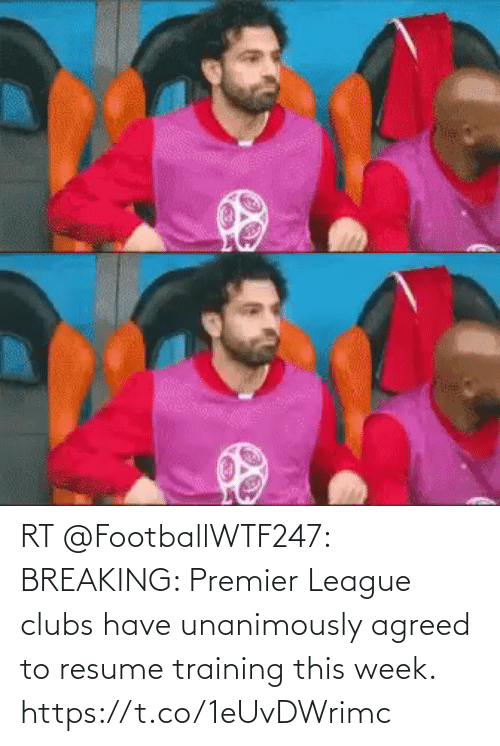 breaking: RT @FootballWTF247: BREAKING: Premier League clubs have unanimously agreed to resume training this week. https://t.co/1eUvDWrimc