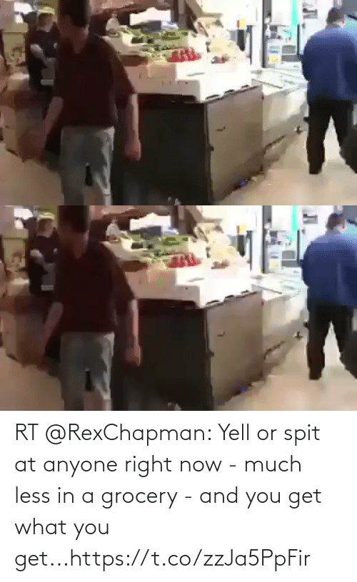 spit: RT @RexChapman: Yell or spit at anyone right now - much less in a grocery - and you get what you get...https://t.co/zzJa5PpFir